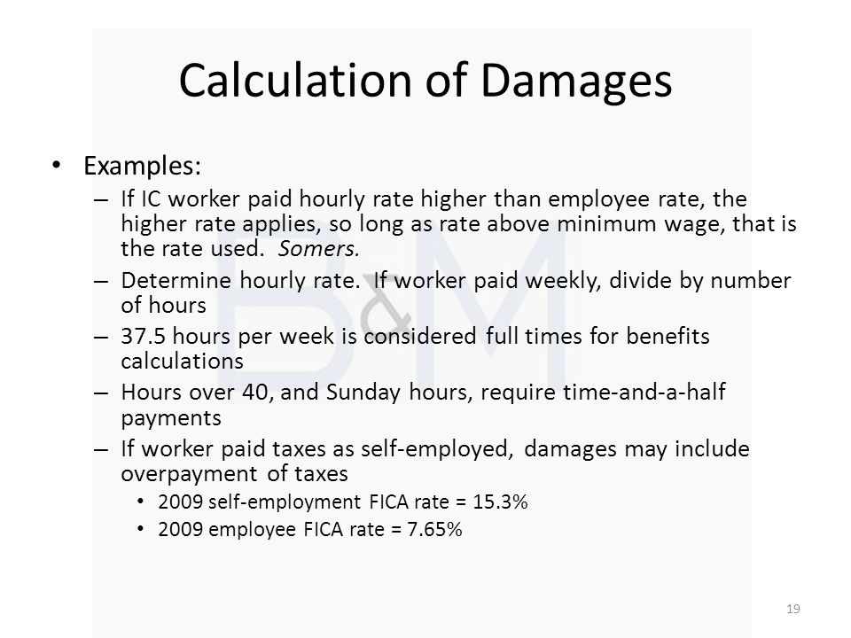 Calculation of Damages Examples: – If IC worker paid hourly rate higher than employee rate, the higher rate applies, so long as rate above minimum wage, that is the rate used.