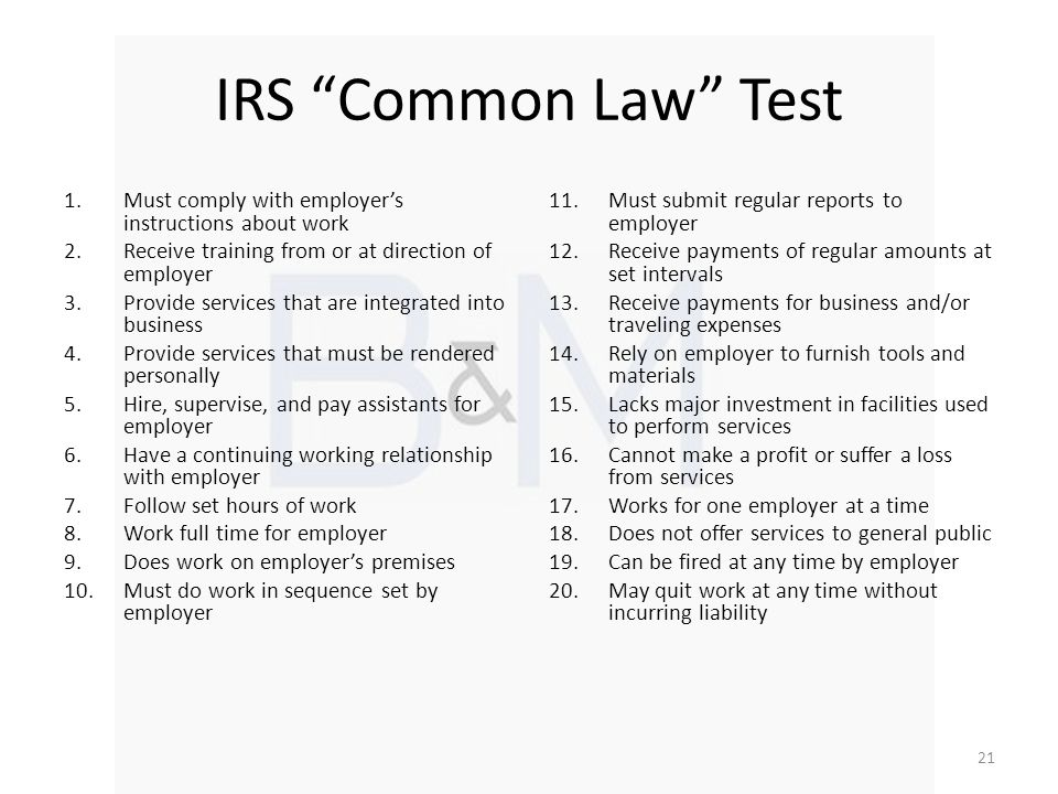 IRS Common Law Test 1.Must comply with employers instructions about work 2.Receive training from or at direction of employer 3.Provide services that a