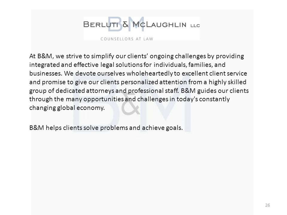 At B&M, we strive to simplify our clients ongoing challenges by providing integrated and effective legal solutions for individuals, families, and busi