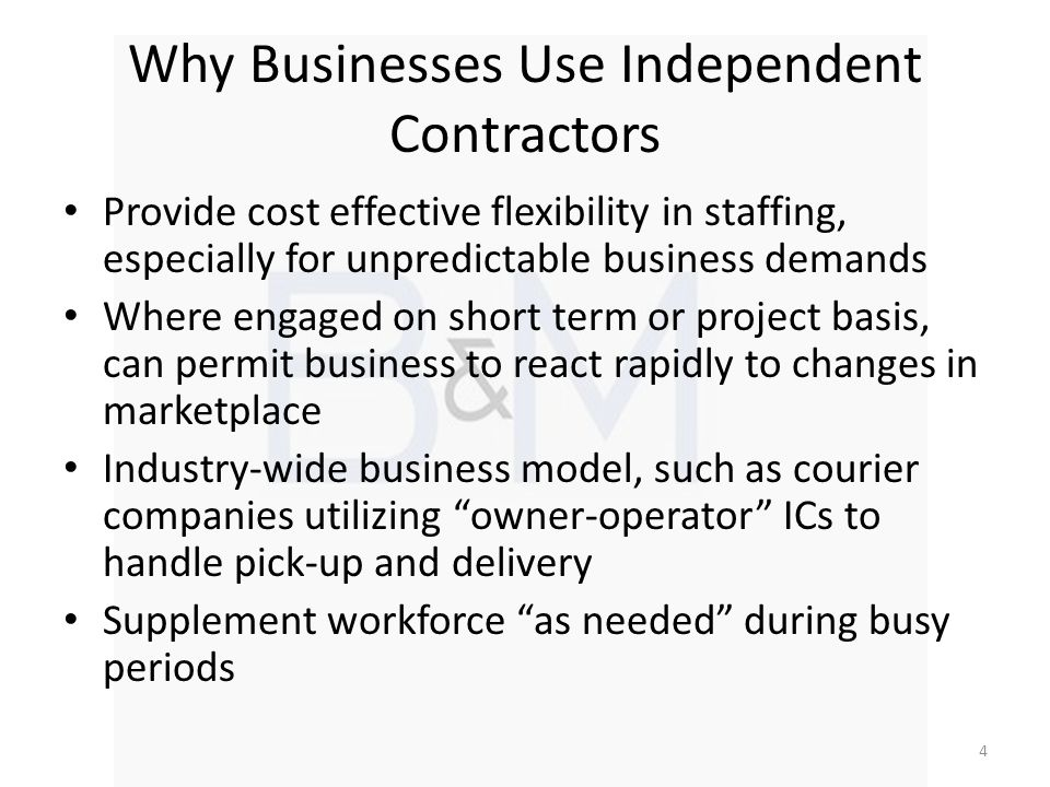 Why Businesses Use Independent Contractors Provide cost effective flexibility in staffing, especially for unpredictable business demands Where engaged