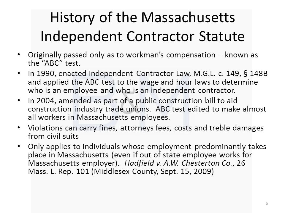 History of the Massachusetts Independent Contractor Statute Originally passed only as to workmans compensation – known as the ABC test.
