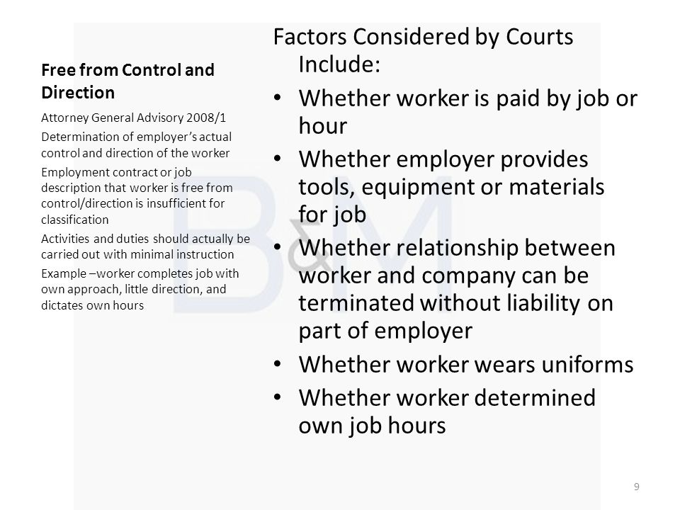 Free from Control and Direction Factors Considered by Courts Include: Whether worker is paid by job or hour Whether employer provides tools, equipment or materials for job Whether relationship between worker and company can be terminated without liability on part of employer Whether worker wears uniforms Whether worker determined own job hours Attorney General Advisory 2008/1 Determination of employers actual control and direction of the worker Employment contract or job description that worker is free from control/direction is insufficient for classification Activities and duties should actually be carried out with minimal instruction Example –worker completes job with own approach, little direction, and dictates own hours 9