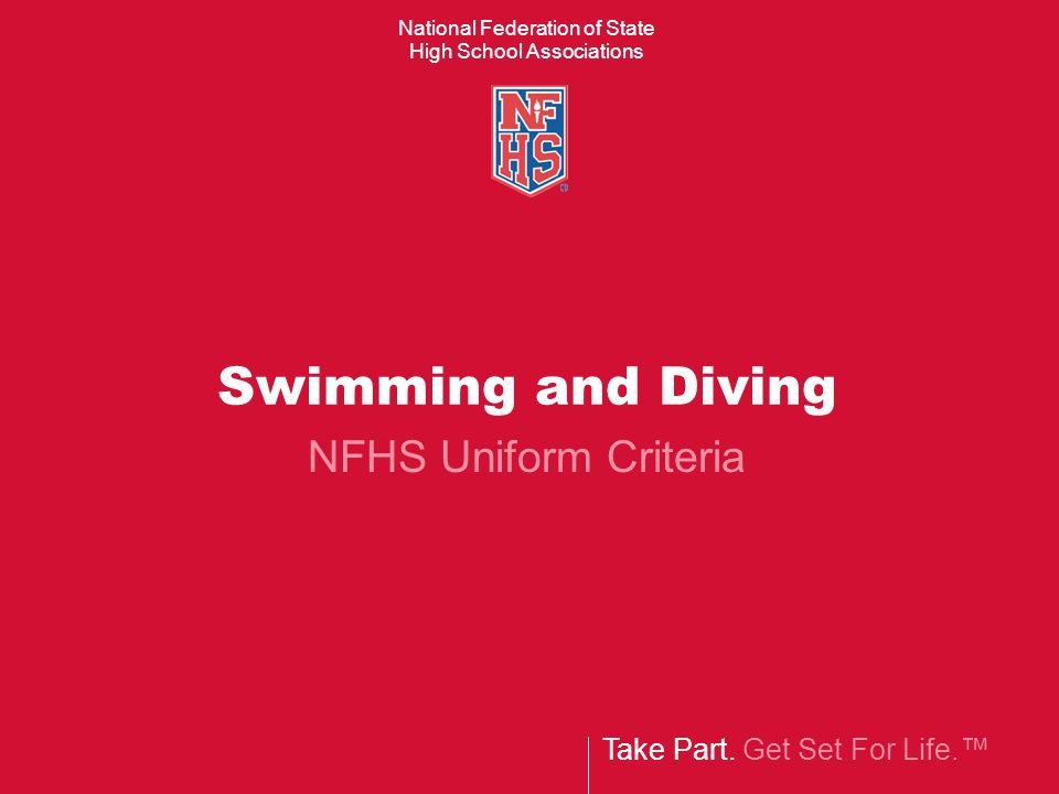 Take Part. Get Set For Life. National Federation of State High School Associations Swimming and Diving NFHS Uniform Criteria