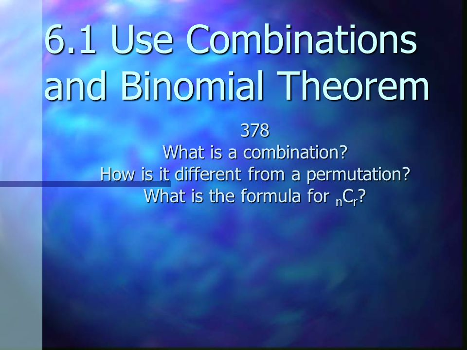 6.1 Use Combinations and Binomial Theorem 378 What is a combination.