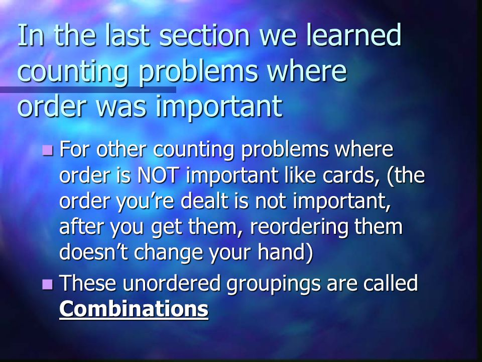 In the last section we learned counting problems where order was important For other counting problems where order is NOT important like cards, (the order youre dealt is not important, after you get them, reordering them doesnt change your hand) For other counting problems where order is NOT important like cards, (the order youre dealt is not important, after you get them, reordering them doesnt change your hand) These unordered groupings are called Combinations These unordered groupings are called Combinations
