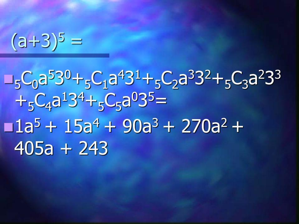 (a+3) 5 = 5 C 0 a 5 3 0 + 5 C 1 a 4 3 1 + 5 C 2 a 3 3 2 + 5 C 3 a 2 3 3 + 5 C 4 a 1 3 4 + 5 C 5 a 0 3 5 = 5 C 0 a 5 3 0 + 5 C 1 a 4 3 1 + 5 C 2 a 3 3 2 + 5 C 3 a 2 3 3 + 5 C 4 a 1 3 4 + 5 C 5 a 0 3 5 = 1a 5 + 15a 4 + 90a 3 + 270a 2 + 405a + 243 1a 5 + 15a 4 + 90a 3 + 270a 2 + 405a + 243