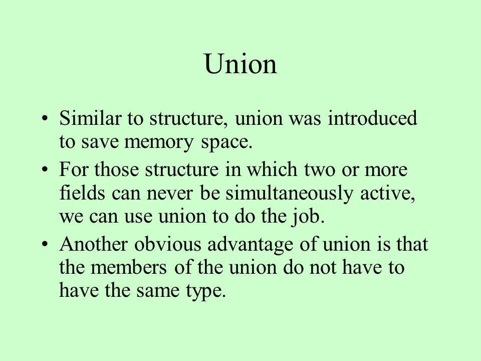 Union Similar to structure, union was introduced to save memory space. For those structure in which two or more fields can never be simultaneously act