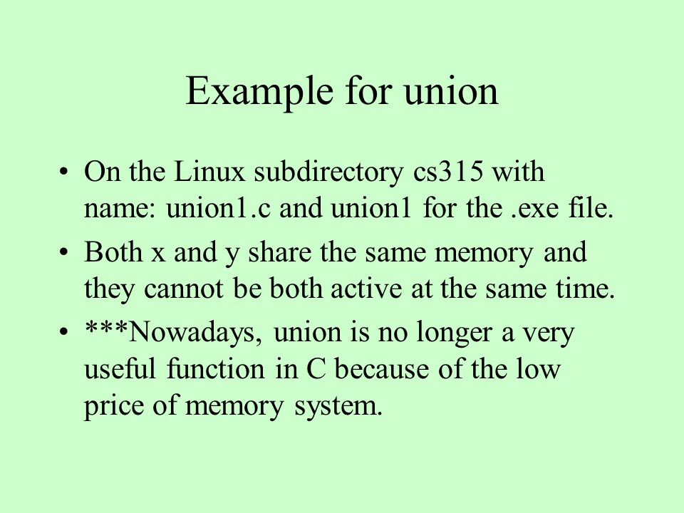 Example for union On the Linux subdirectory cs315 with name: union1.c and union1 for the.exe file. Both x and y share the same memory and they cannot