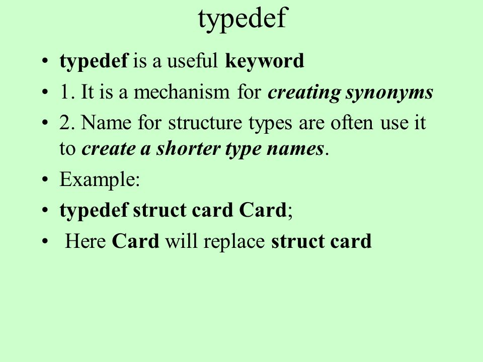 typedef typedef is a useful keyword 1. It is a mechanism for creating synonyms 2. Name for structure types are often use it to create a shorter type n