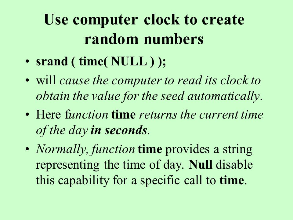 Use computer clock to create random numbers srand ( time( NULL ) ); will cause the computer to read its clock to obtain the value for the seed automatically.