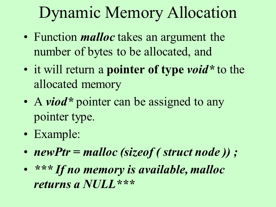 Dynamic Memory Allocation Function malloc takes an argument the number of bytes to be allocated, and it will return a pointer of type void* to the allocated memory A viod* pointer can be assigned to any pointer type.
