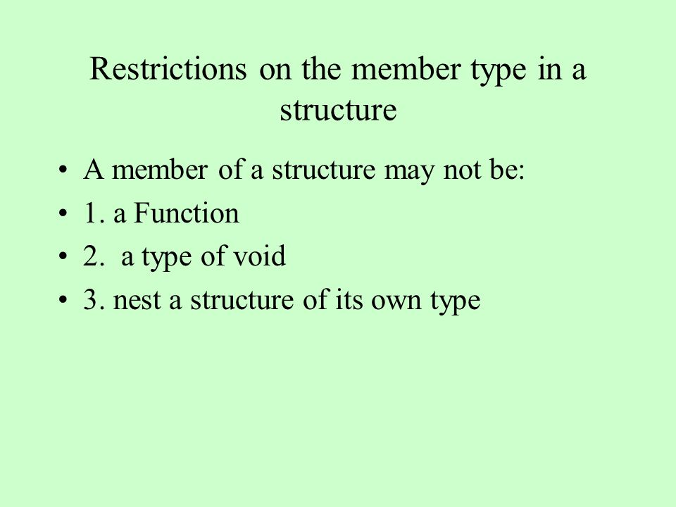 Restrictions on the member type in a structure A member of a structure may not be: 1. a Function 2. a type of void 3. nest a structure of its own type