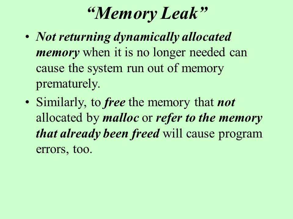 Memory Leak Not returning dynamically allocated memory when it is no longer needed can cause the system run out of memory prematurely. Similarly, to f