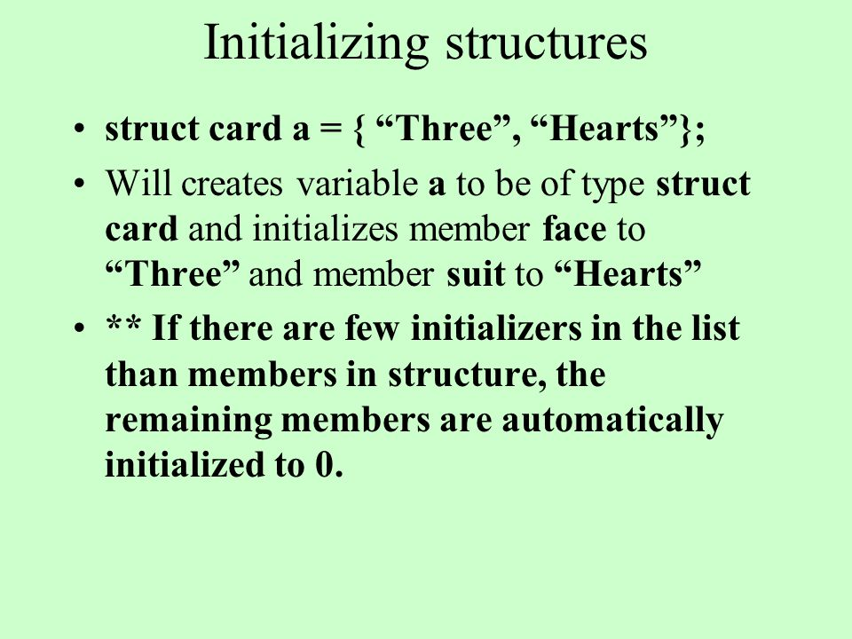 Initializing structures struct card a = { Three, Hearts}; Will creates variable a to be of type struct card and initializes member face to Three and member suit to Hearts ** If there are few initializers in the list than members in structure, the remaining members are automatically initialized to 0.