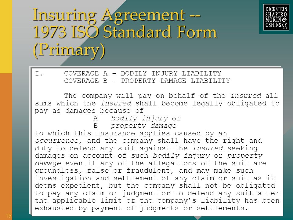 Insuring Agreement -- 1973 ISO Standard Form (Primary) I.COVERAGE A – BODILY INJURY LIABILITY COVERAGE B – PROPERTY DAMAGE LIABILITY The company will