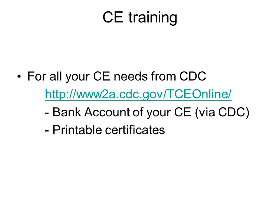 CE training For all your CE needs from CDC http://www2a.cdc.gov/TCEOnline/ - Bank Account of your CE (via CDC) - Printable certificates