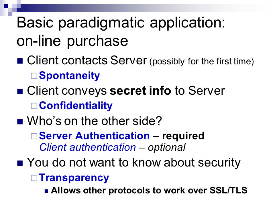 Basic paradigmatic application: on-line purchase Client contacts Server (possibly for the first time) Spontaneity Client conveys secret info to Server Confidentiality Whos on the other side.