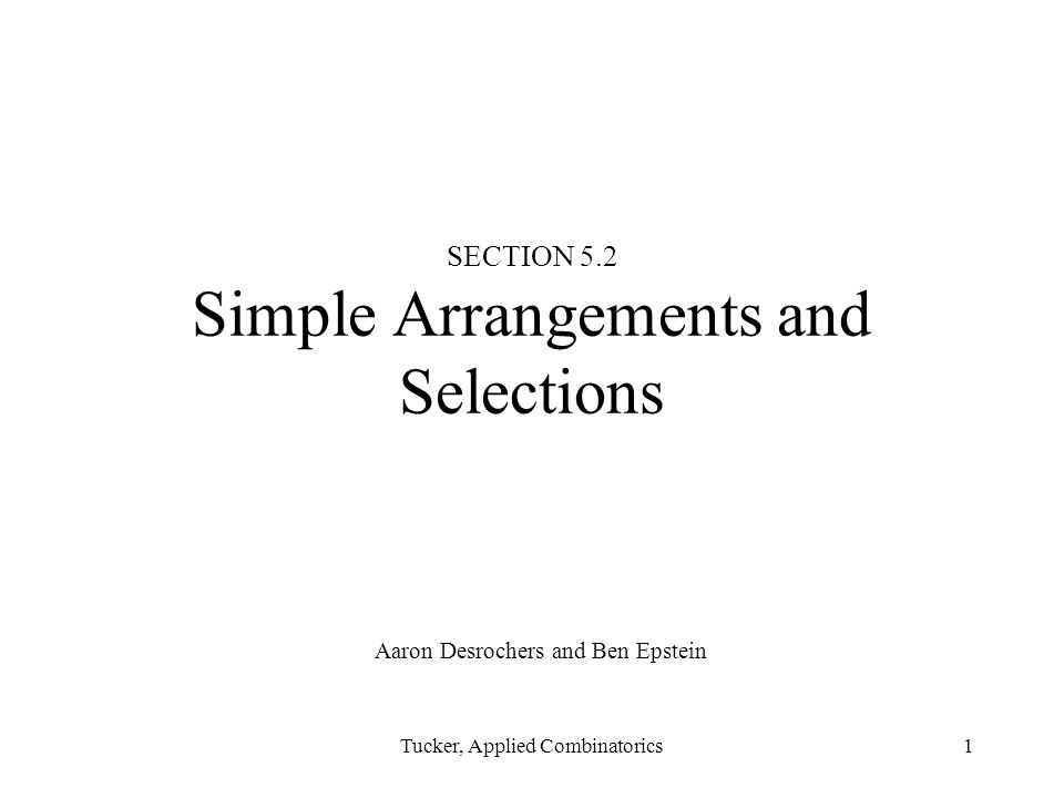 Tucker, Applied Combinatorics1 SECTION 5.2 Simple Arrangements and Selections Aaron Desrochers and Ben Epstein