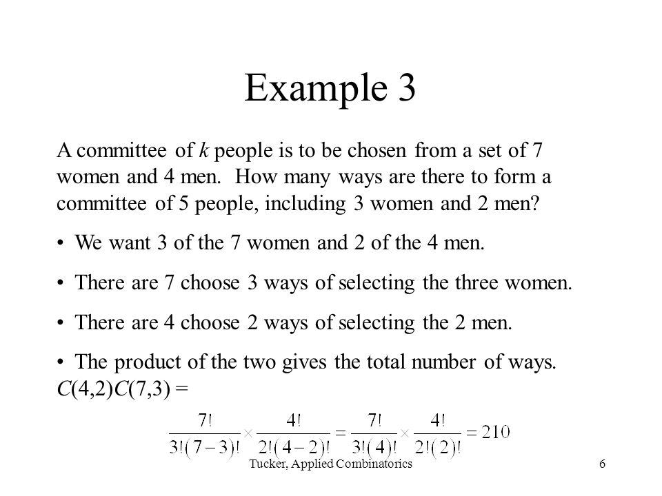 Tucker, Applied Combinatorics6 Example 3 A committee of k people is to be chosen from a set of 7 women and 4 men.