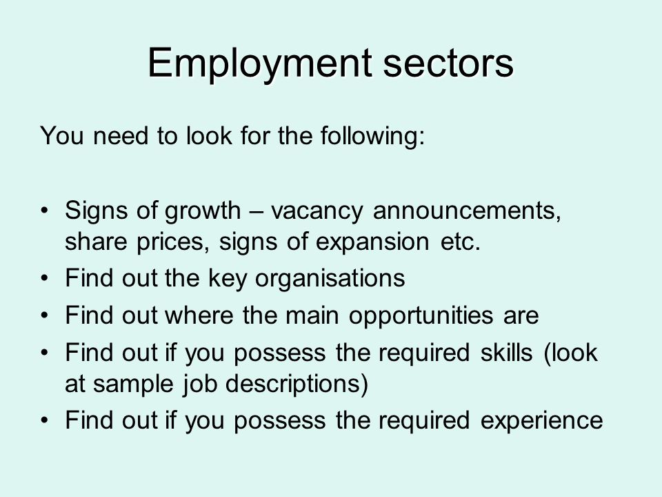 Employment sectors You need to look for the following: Signs of growth – vacancy announcements, share prices, signs of expansion etc. Find out the key