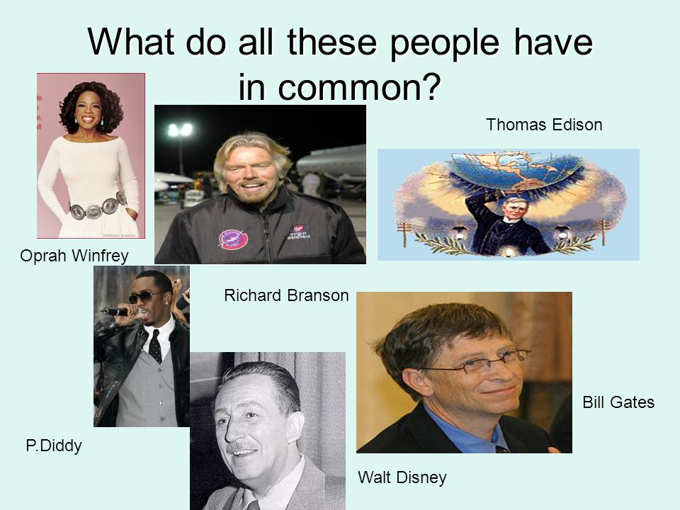 What do all these people have in common? Oprah Winfrey Richard Branson P.Diddy Walt Disney Thomas Edison Bill Gates