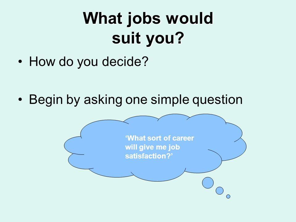 What jobs would suit you? How do you decide? Begin by asking one simple question What sort of career will give me job satisfaction?