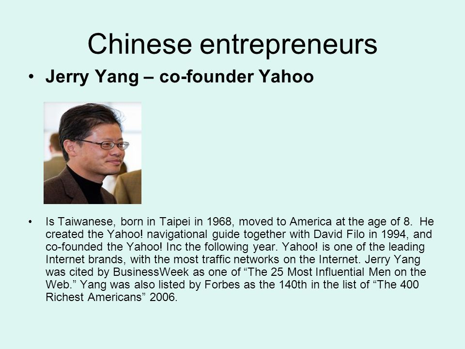 Chinese entrepreneurs Jerry Yang – co-founder Yahoo Is Taiwanese, born in Taipei in 1968, moved to America at the age of 8. He created the Yahoo! navi