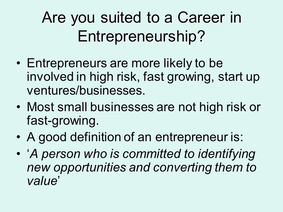 Are you suited to a Career in Entrepreneurship? Entrepreneurs are more likely to be involved in high risk, fast growing, start up ventures/businesses.