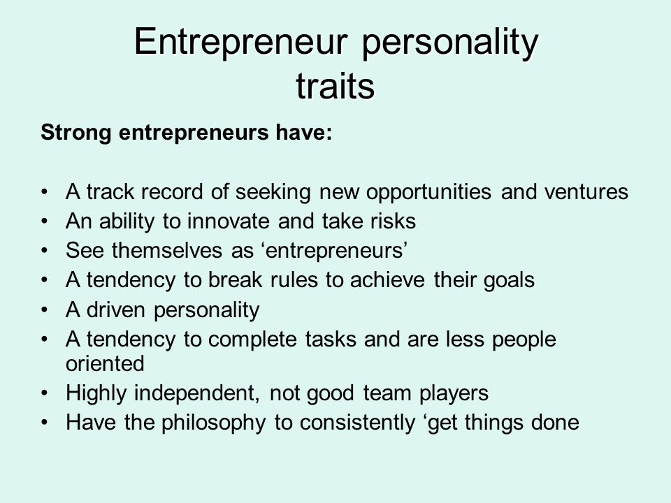 Entrepreneur personality traits Strong entrepreneurs have: A track record of seeking new opportunities and ventures An ability to innovate and take ri