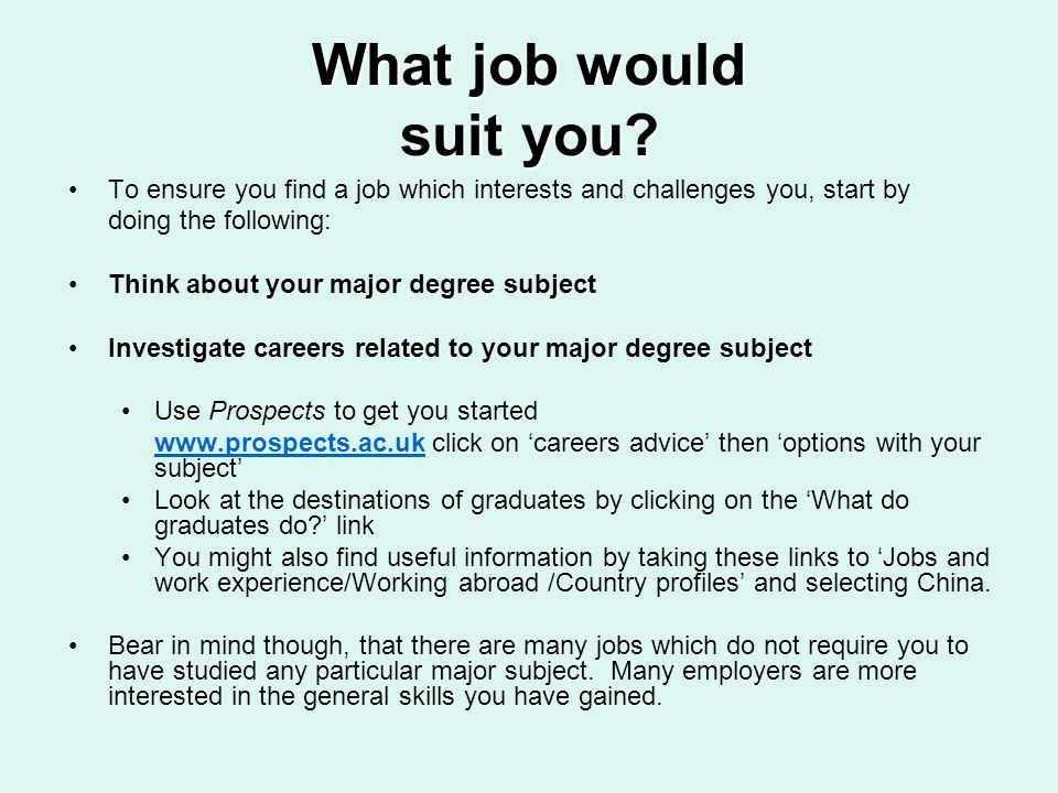 What job would suit you? To ensure you find a job which interests and challenges you, start by doing the following: Think about your major degree subj