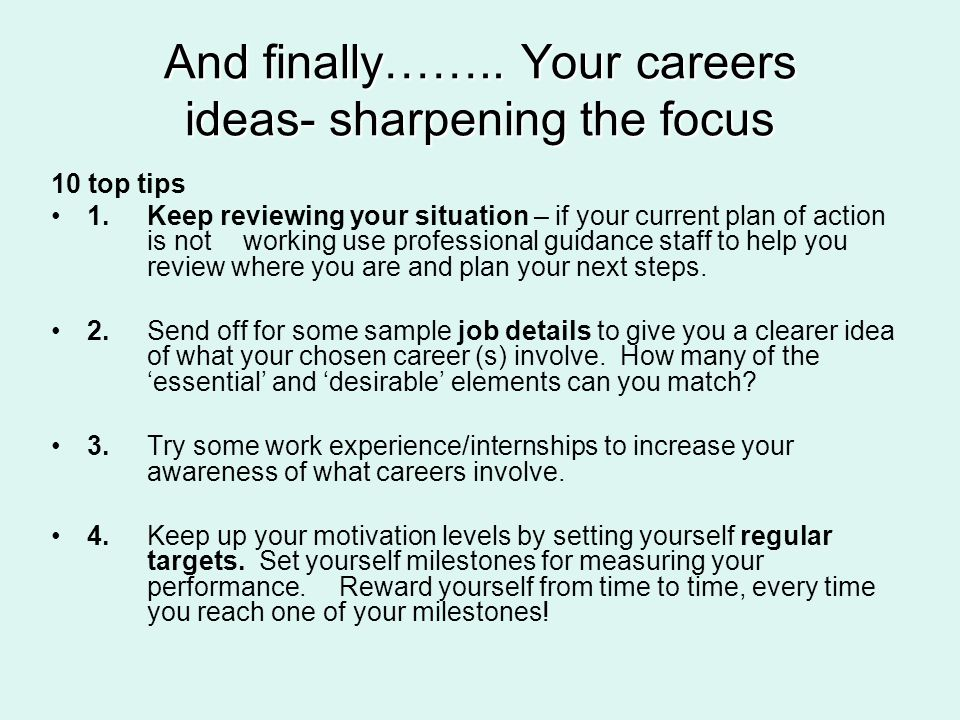 And finally…….. Your careers ideas- sharpening the focus 10 top tips 1.Keep reviewing your situation – if your current plan of action is not working u