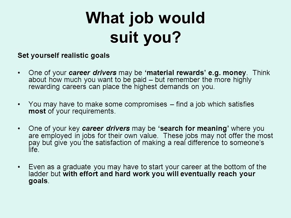 What job would suit you? Set yourself realistic goals One of your career drivers may be material rewards e.g. money. Think about how much you want to