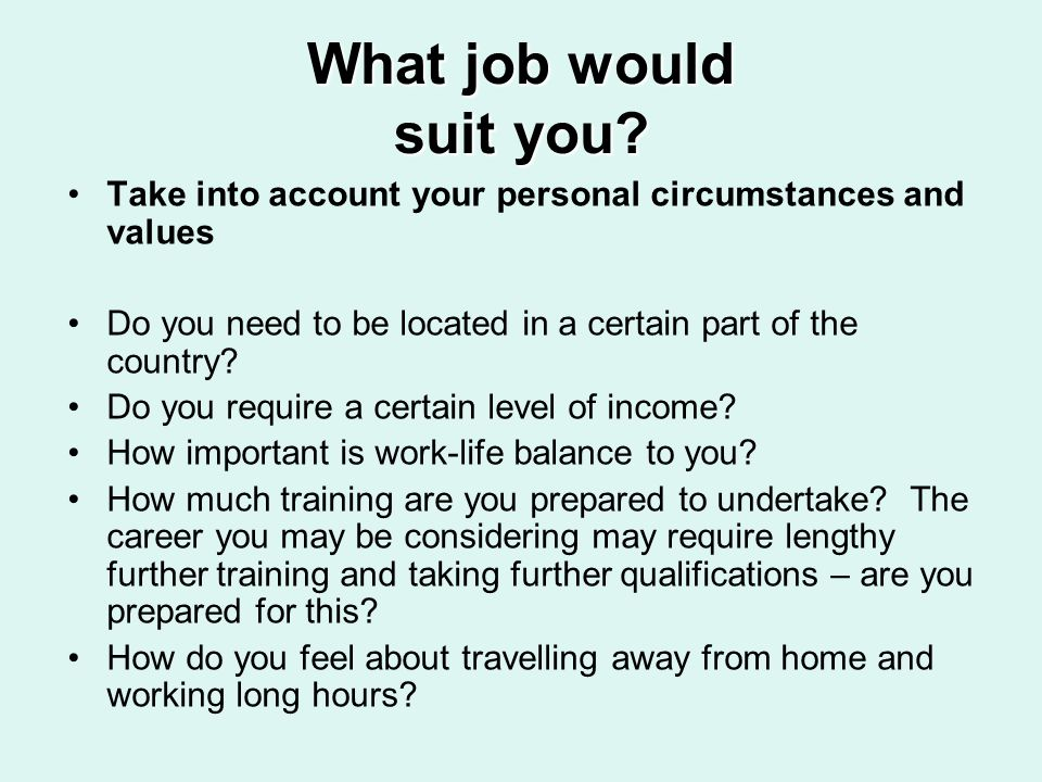 What job would suit you? Take into account your personal circumstances and values Do you need to be located in a certain part of the country? Do you r