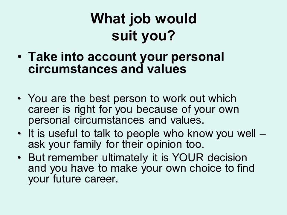 What job would suit you? Take into account your personal circumstances and values You are the best person to work out which career is right for you be
