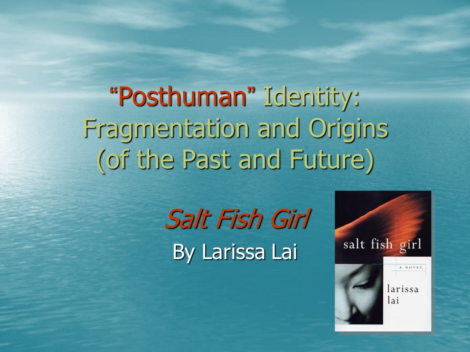 Posthuman Identity: Fragmentation and Origins (of the Past and Future) Posthuman Identity: Fragmentation and Origins (of the Past and Future) Salt Fish Girl By Larissa Lai