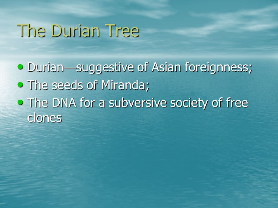 The Durian Tree Durian suggestive of Asian foreignness; Durian suggestive of Asian foreignness; The seeds of Miranda; The seeds of Miranda; The DNA for a subversive society of free clones The DNA for a subversive society of free clones