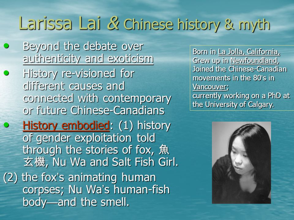 Larissa Lai & Chinese history & myth Beyond the debate over authenticity and exoticism Beyond the debate over authenticity and exoticism History re-visioned for different causes and connected with contemporary or future Chinese-Canadians History re-visioned for different causes and connected with contemporary or future Chinese-Canadians History embodied: (1) history of gender exploitation told through the stories of fox,, Nu Wa and Salt Fish Girl.