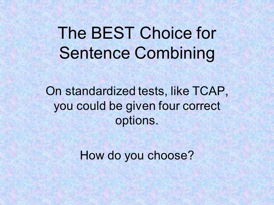 The BEST Choice for Sentence Combining On standardized tests, like TCAP, you could be given four correct options.