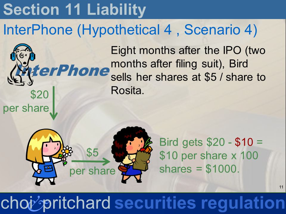 11 & choi pritchardsecurities regulation Section 11 Liability InterPhone (Hypothetical 4, Scenario 4) Eight months after the IPO (two months after filing suit), Bird sells her shares at $5 / share to Rosita.