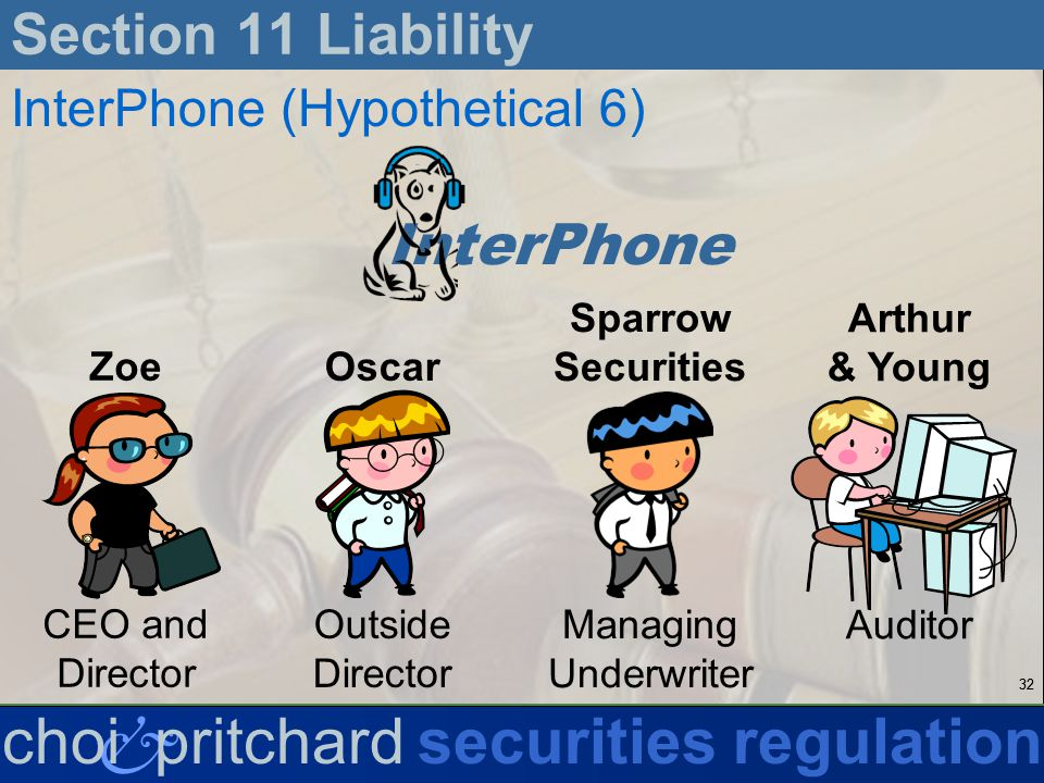 32 & choi pritchardsecurities regulation Section 11 Liability InterPhone (Hypothetical 6) InterPhone Zoe CEO and Director Oscar Outside Director Sparrow Securities Managing Underwriter Arthur & Young Auditor
