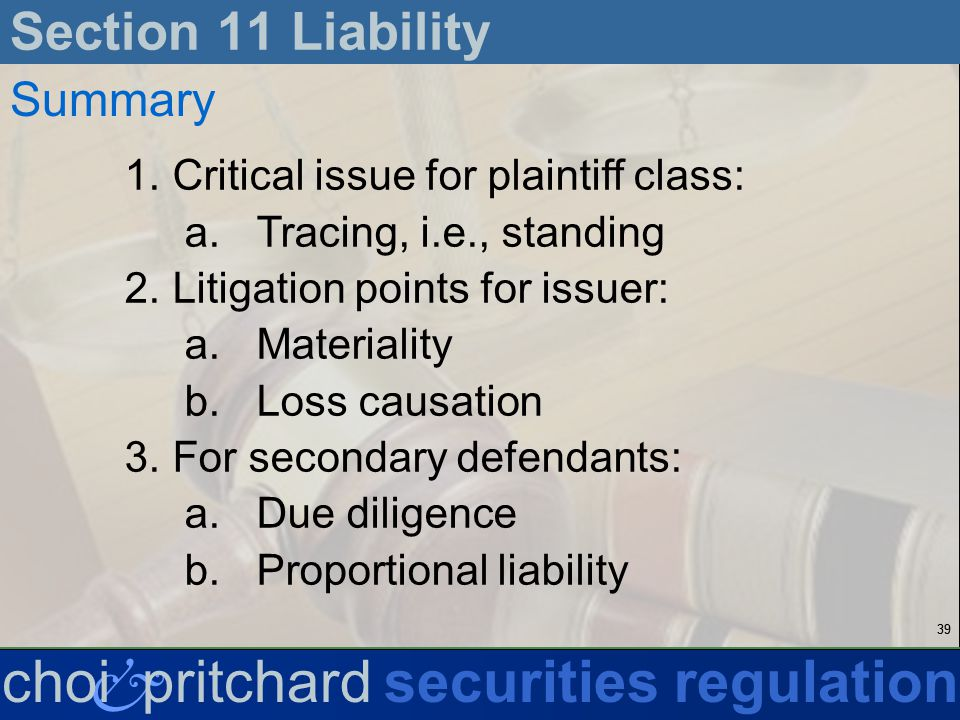 39 & choi pritchardsecurities regulation Section 11 Liability Summary 1.Critical issue for plaintiff class: a.Tracing, i.e., standing 2.Litigation points for issuer: a.Materiality b.Loss causation 3.For secondary defendants: a.Due diligence b.Proportional liability