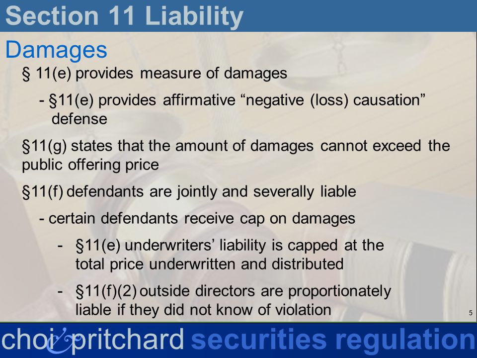 55 & choi pritchardsecurities regulation Section 11 Liability Damages § 11(e) provides measure of damages - §11(e) provides affirmative negative (loss) causation defense §11(g) states that the amount of damages cannot exceed the public offering price §11(f) defendants are jointly and severally liable - certain defendants receive cap on damages -§11(e) underwriters liability is capped at the total price underwritten and distributed -§11(f)(2) outside directors are proportionately liable if they did not know of violation
