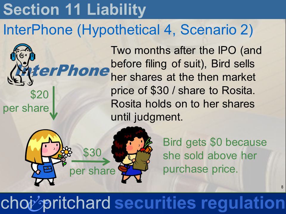 88 & choi pritchardsecurities regulation Section 11 Liability InterPhone (Hypothetical 4, Scenario 2) Two months after the IPO (and before filing of suit), Bird sells her shares at the then market price of $30 / share to Rosita.