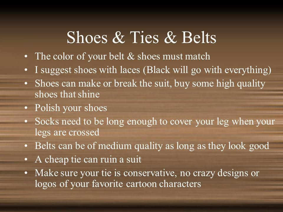 Shoes & Ties & Belts The color of your belt & shoes must match I suggest shoes with laces (Black will go with everything) Shoes can make or break the suit, buy some high quality shoes that shine Polish your shoes Socks need to be long enough to cover your leg when your legs are crossed Belts can be of medium quality as long as they look good A cheap tie can ruin a suit Make sure your tie is conservative, no crazy designs or logos of your favorite cartoon characters
