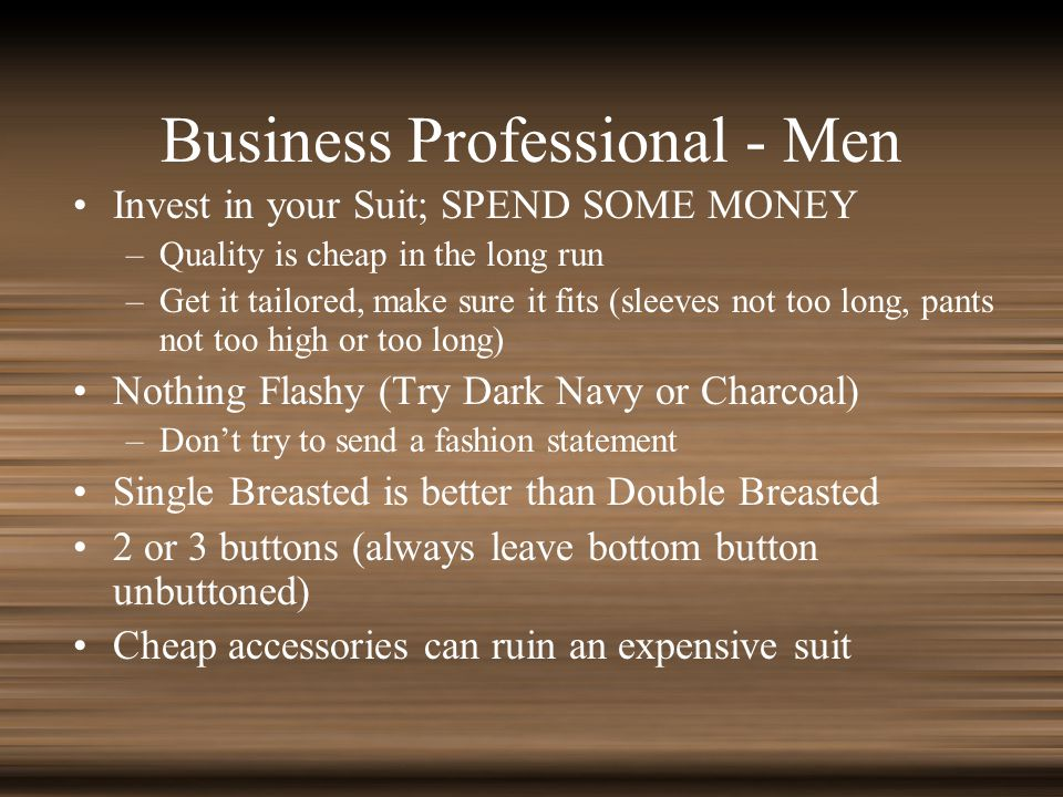 Business Professional - Men Invest in your Suit; SPEND SOME MONEY –Quality is cheap in the long run –Get it tailored, make sure it fits (sleeves not too long, pants not too high or too long) Nothing Flashy (Try Dark Navy or Charcoal) –Dont try to send a fashion statement Single Breasted is better than Double Breasted 2 or 3 buttons (always leave bottom button unbuttoned) Cheap accessories can ruin an expensive suit