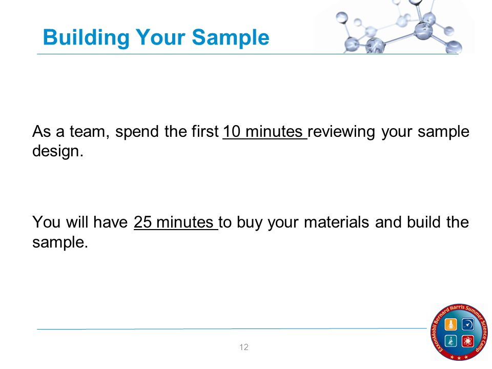 12 Building Your Sample As a team, spend the first 10 minutes reviewing your sample design.