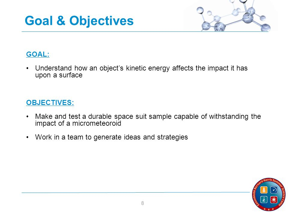 8 Goal & Objectives GOAL: Understand how an objects kinetic energy affects the impact it has upon a surface OBJECTIVES: Make and test a durable space