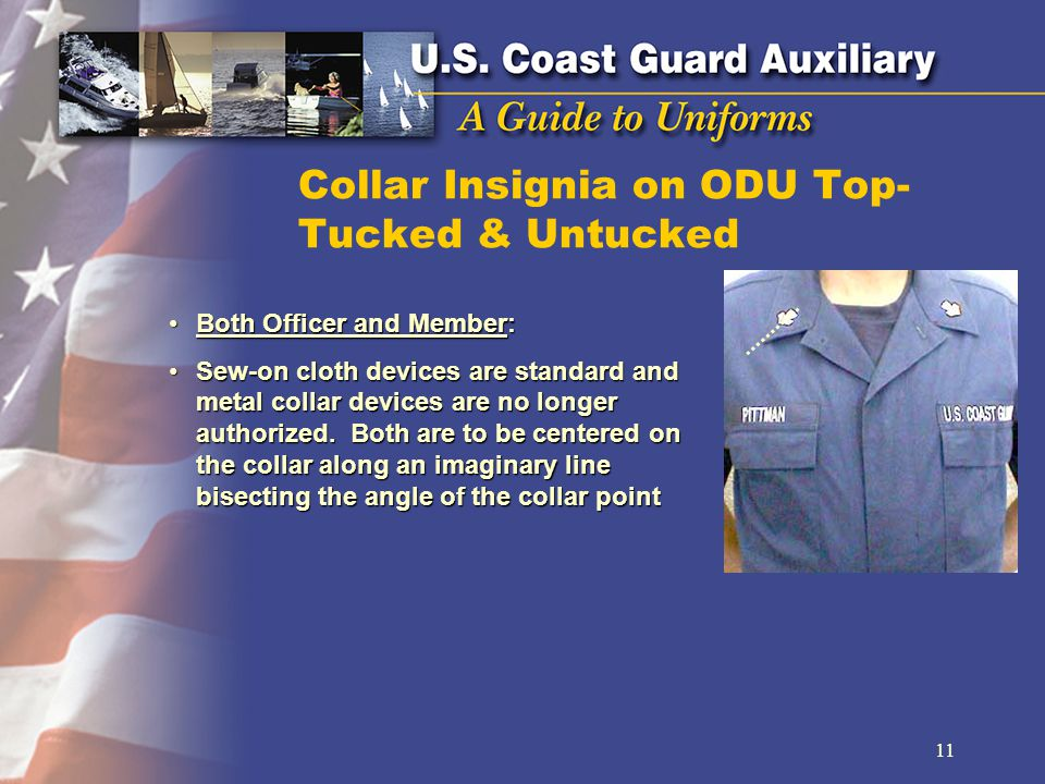Collar Insignia on ODU Top- Tucked & Untucked Both Officer and Member:Both Officer and Member: Sew-on cloth devices are standard and metal collar devices are no longer authorized.