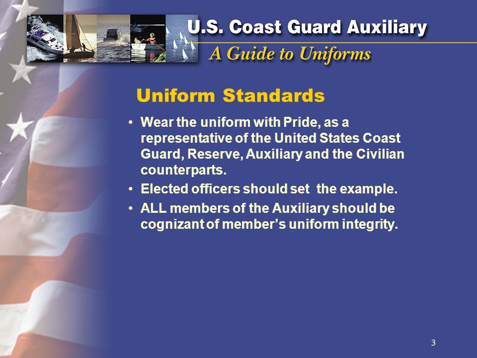 Uniform Standards Wear the uniform with Pride, as a representative of the United States Coast Guard, Reserve, Auxiliary and the Civilian counterparts.