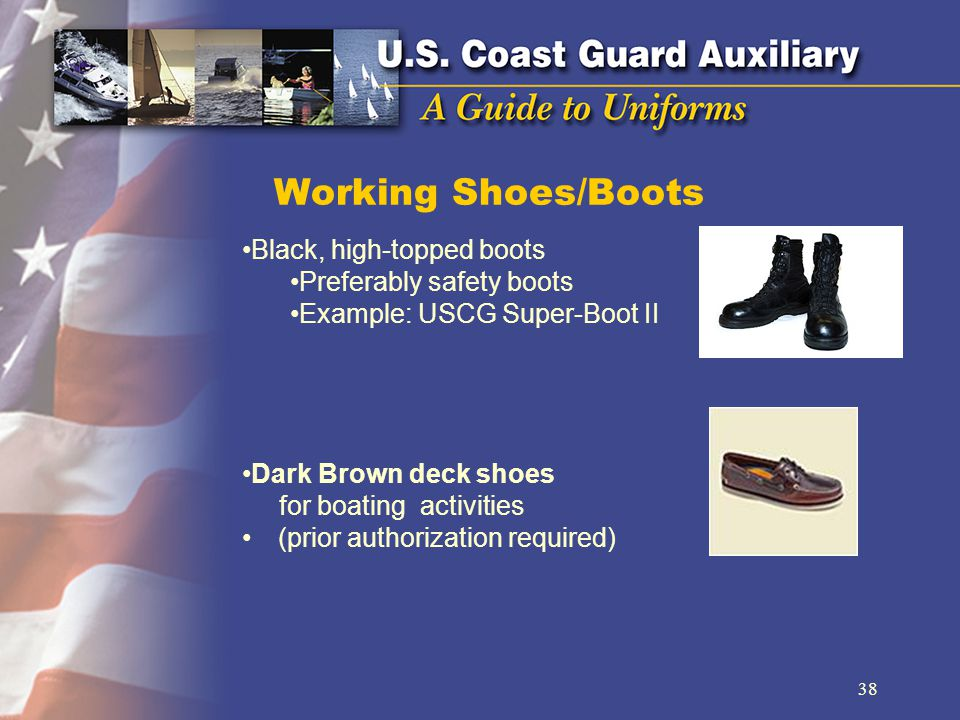 Working Shoes/Boots Black, high-topped boots Preferably safety boots Example: USCG Super-Boot II Dark Brown deck shoes for boating activities (prior authorization required) 38